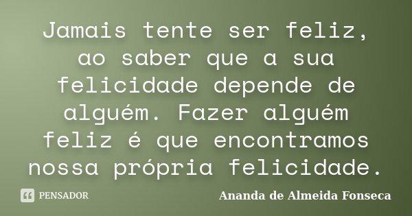 Jamais tente ser feliz, ao saber que a sua felicidade depende de alguém. Fazer alguém feliz é que encontramos nossa própria felicidade.... Frase de Ananda de Almeida Fonseca.