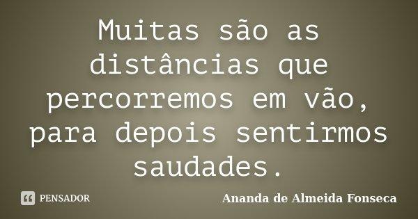 Muitas são as distâncias que percorremos em vão, para depois sentirmos saudades.... Frase de Ananda de Almeida Fonseca.