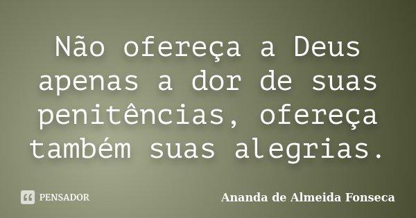 Não ofereça a Deus apenas a dor de suas penitências, ofereça também suas alegrias.... Frase de Ananda de Almeida Fonseca.