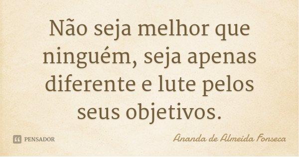 Não seja melhor que ninguém, seja apenas diferente e lute pelos seus objetivos.... Frase de Ananda de Almeida Fonseca.