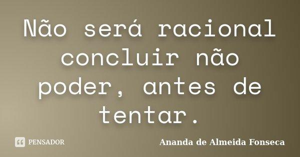 Não será racional concluir não poder, antes de tentar.... Frase de Ananda de Almeida Fonseca.