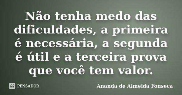 Não tenha medo das dificuldades, a primeira é necessária, a segunda é útil e a terceira prova que você tem valor.... Frase de Ananda de Almeida Fonseca.