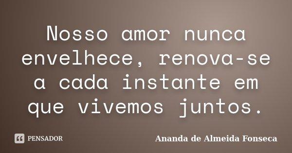 Nosso amor nunca envelhece, renova-se a cada instante em que vivemos juntos.... Frase de Ananda de Almeida Fonseca.