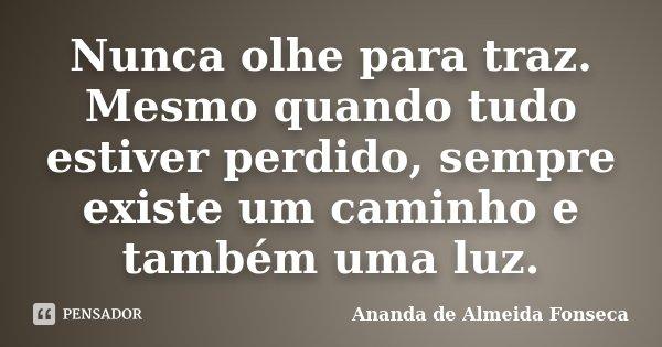 Nunca olhe para traz. Mesmo quando tudo estiver perdido, sempre existe um caminho e também uma luz.... Frase de Ananda de Almeida Fonseca.