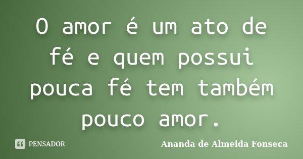 O amor é um ato de fé e quem possui pouca fé tem também pouco amor.... Frase de Ananda de Almeida Fonseca.