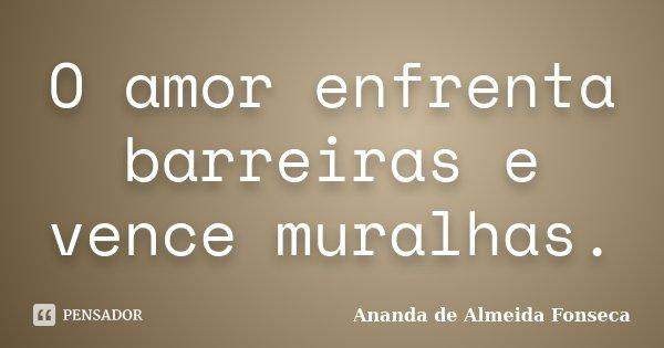 O amor enfrenta barreiras e vence muralhas.... Frase de Ananda de Almeida Fonseca.