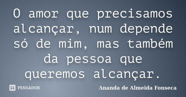 O amor que precisamos alcançar, num depende só de mim, mas também da pessoa que queremos alcançar.... Frase de Ananda de Almeida Fonseca.