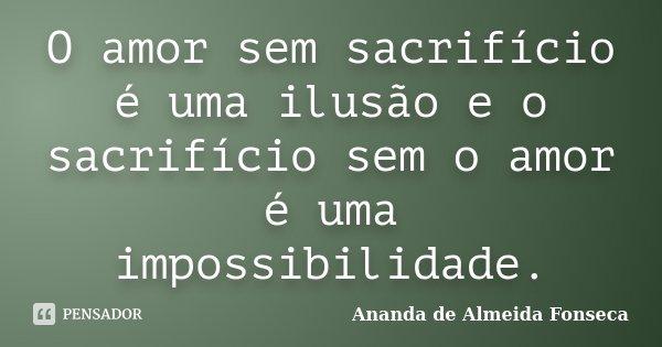 O amor sem sacrifício é uma ilusão e o sacrifício sem o amor é uma impossibilidade.... Frase de Ananda de Almeida Fonseca.
