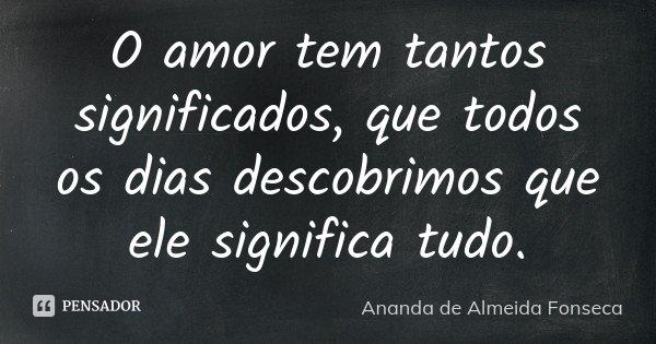 O amor tem tantos significados, que todos os dias descobrimos que ele significa tudo.... Frase de Ananda de Almeida Fonseca.