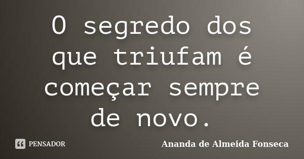 O segredo dos que triufam é começar sempre de novo.... Frase de Ananda de Almeida Fonseca.