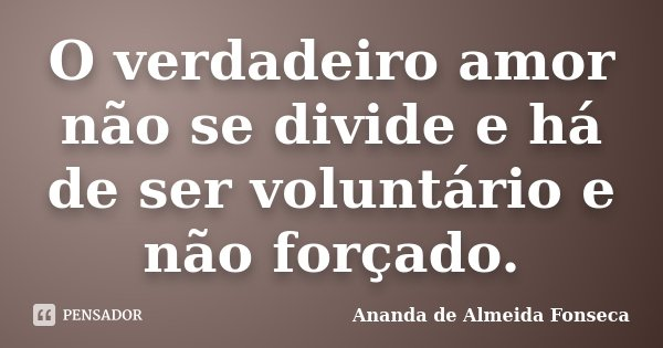 O verdadeiro amor não se divide e há de ser voluntário e não forçado.... Frase de Ananda de Almeida Fonseca.