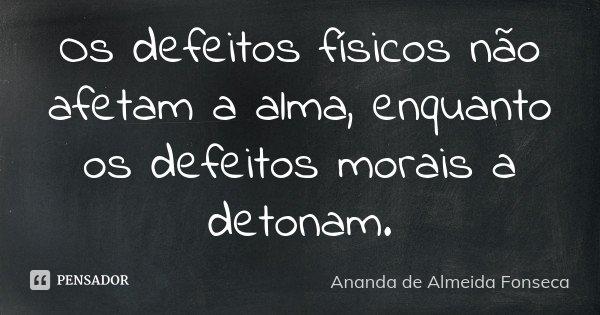 Os defeitos físicos não afetam a alma, enquanto os defeitos morais a detonam.... Frase de Ananda de Almeida Fonseca.