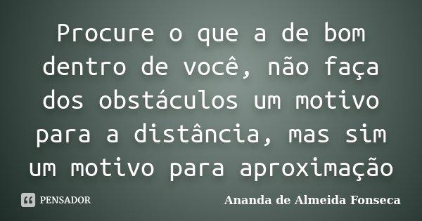 Procure o que a de bom dentro de você, não faça dos obstáculos um motivo para a distância, mas sim um motivo para aproximação... Frase de Ananda de Almeida Fonseca.