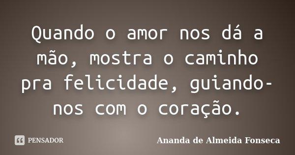 Quando o amor nos dá a mão, mostra o caminho pra felicidade, guiando-nos com o coração.... Frase de Ananda de Almeida Fonseca.