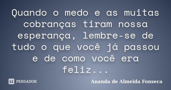 Quando o medo e as muitas cobranças tiram nossa esperança, lembre-se de tudo o que você já passou e de como você era feliz...... Frase de Ananda de Almeida Fonseca.