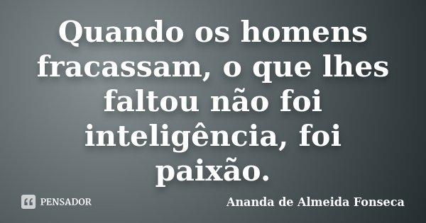 Quando os homens fracassam, o que lhes faltou não foi inteligência, foi paixão.... Frase de Ananda de Almeida Fonseca.