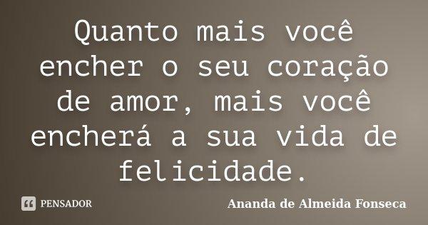 Quanto mais você encher o seu coração de amor, mais você encherá a sua vida de felicidade.... Frase de Ananda de Almeida Fonseca.