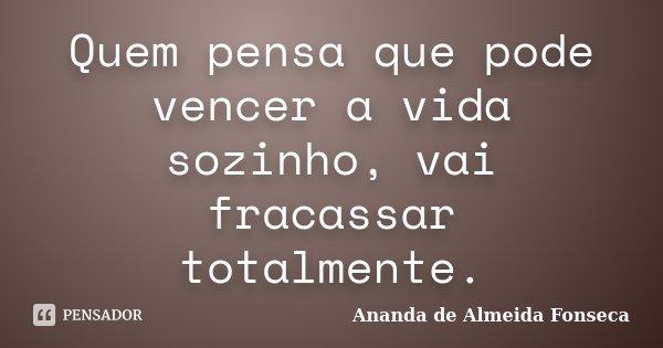 Quem pensa que pode vencer a vida sozinho, vai fracassar totalmente.... Frase de Ananda de Almeida Fonseca.