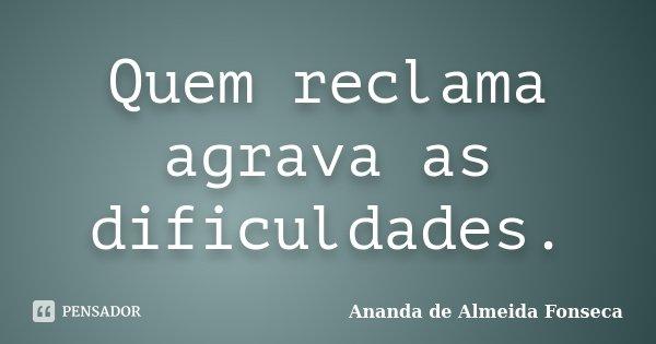 Quem reclama agrava as dificuldades.... Frase de Ananda de Almeida Fonseca.