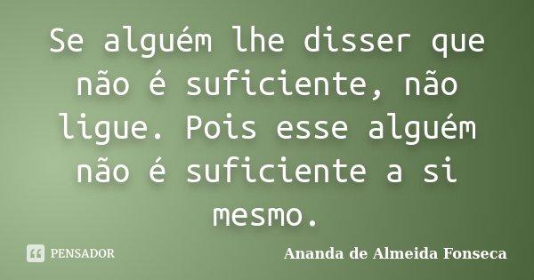 Se alguém lhe disser que não é suficiente, não ligue. Pois esse alguém não é suficiente a si mesmo.... Frase de Ananda de Almeida Fonseca.