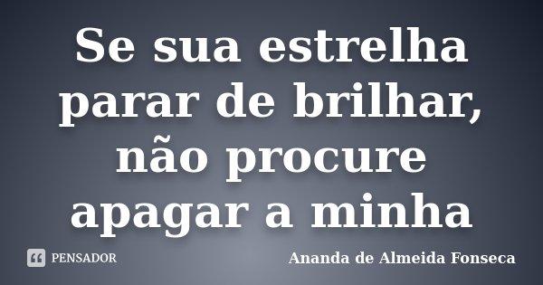 Se sua estrelha parar de brilhar, não procure apagar a minha... Frase de Ananda de Almeida Fonseca.