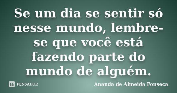 Se um dia se sentir só nesse mundo, lembre-se que você está fazendo parte do mundo de alguém.... Frase de Ananda de Almeida Fonseca.