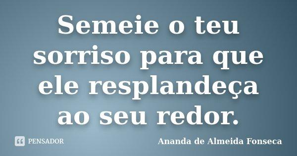 Semeie o teu sorriso para que ele resplandeça ao seu redor.... Frase de Ananda de Almeida Fonseca.