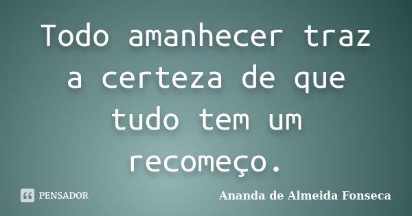 Todo amanhecer traz a certeza de que tudo tem um recomeço.... Frase de Ananda de Almeida Fonseca.