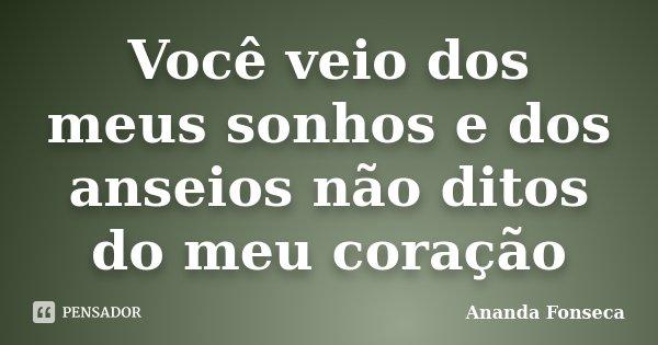 Você veio dos meus sonhos e dos anseios não ditos do meu coração... Frase de Ananda Fonseca.