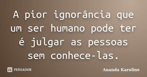 A pior ignorância que um ser humano pode ter é julgar as pessoas sem conhece-las.... Frase de Ananda Karoline.