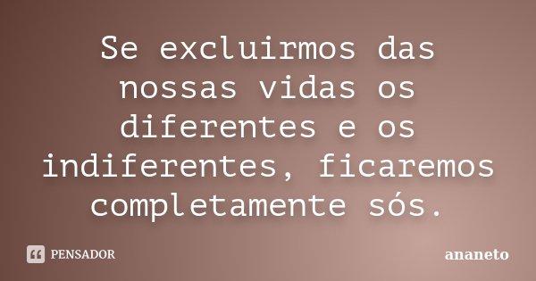 Se excluirmos das nossas vidas os diferentes e os indiferentes, ficaremos completamente sós.... Frase de ananeto.