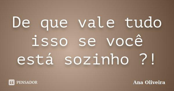 De que vale tudo isso se você está sozinho ?!... Frase de Ana Oliveira.