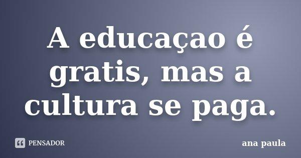 A educaçao é gratis, mas a cultura se paga.... Frase de ana paula.