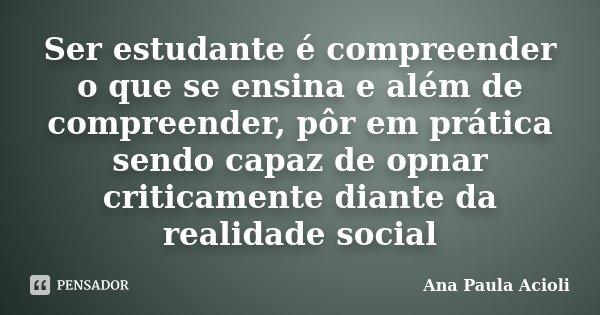 Ser estudante é compreender o que se ensina e além de compreender, pôr em prática sendo capaz de opnar criticamente diante da realidade social... Frase de Ana Paula Acioli.