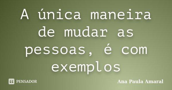 A única maneira de mudar as pessoas, é com exemplos... Frase de Ana Paula Amaral.