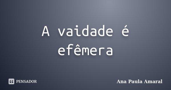 A vaidade é efêmera... Frase de Ana Paula Amaral.