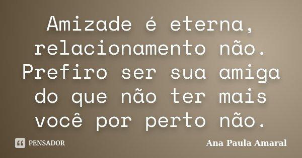 Amizade é eterna, relacionamento não, prefiro ser sua amiga, do que não ter mais você por perto não.... Frase de Ana Paula Amaral.