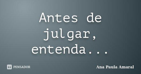 Antes de julgar, entenda...... Frase de Ana Paula Amaral.