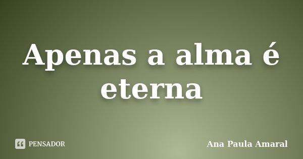 Apenas a alma é eterna... Frase de Ana Paula Amaral.