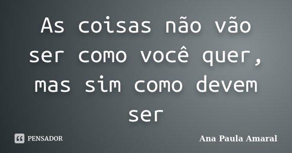 As coisas não vão ser como você quer, mas sim como devem ser... Frase de Ana Paula Amaral.