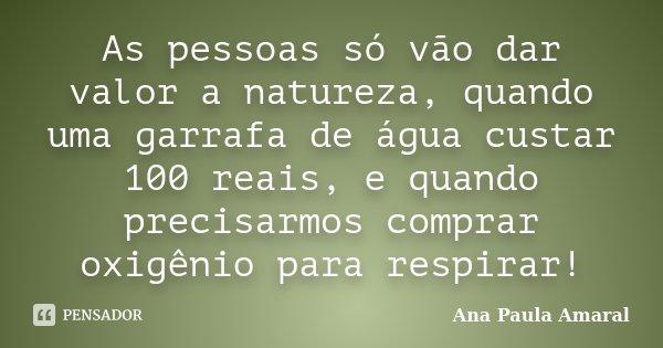 As pessoas só vão dar valor a natureza, quando uma garrafa de água custar 100 reais, e quando precisarmos comprar oxigênio para respirar!... Frase de Ana Paula Amaral.