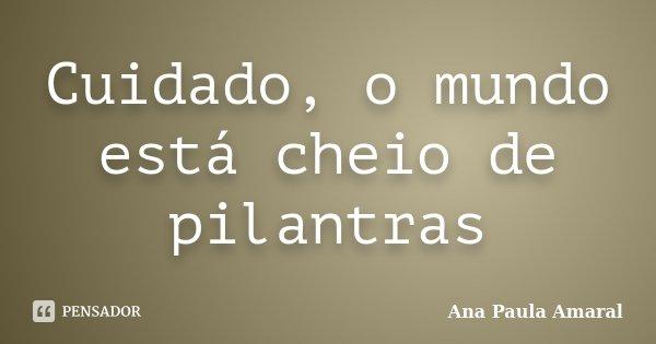 Cuidado, o mundo está cheio de pilantras... Frase de Ana Paula Amaral.