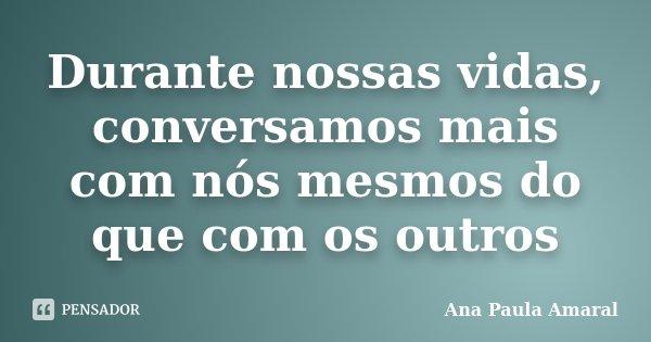 Durante nossas vidas, conversamos mais com nós mesmos do que com os outros... Frase de Ana Paula Amaral.