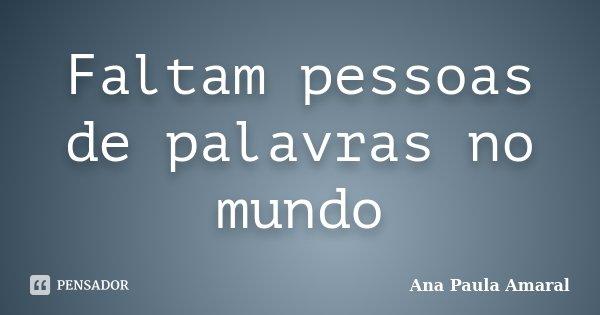 Faltam pessoas de palavras no mundo... Frase de Ana Paula Amaral.