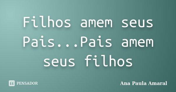 Filhos amem seus Pais...Pais amem seus filhos... Frase de Ana Paula Amaral.
