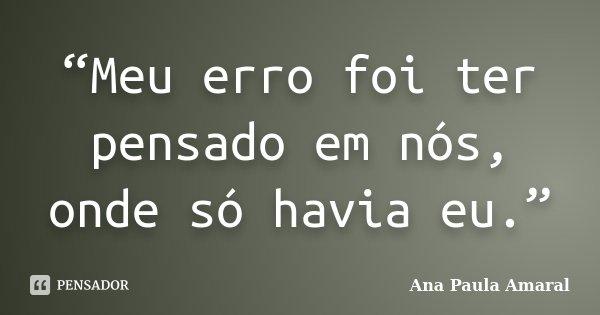 """""""Meu erro foi ter pensado em nós, onde só havia eu.""""... Frase de Ana Paula Amaral."""