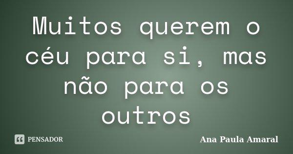 Muitos querem o céu para si, mas não para os outros... Frase de Ana Paula Amaral.