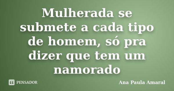 Mulherada se submete a cada tipo de homem, só pra dizer que tem um namorado... Frase de Ana Paula Amaral.
