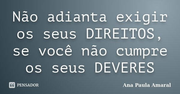 Não adianta exigir os seus DIREITOS, se você não cumpre os seus DEVERES... Frase de Ana Paula Amaral.