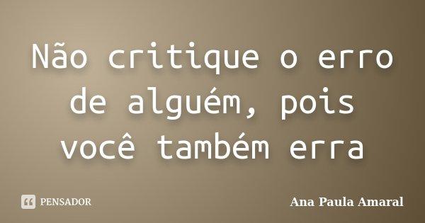 Não critique o erro de alguém, pois você também erra... Frase de Ana Paula Amaral.